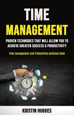 Time Management: Proven Techniques That Will Allow You to Achieve Greater Success & Productivity (Time Management and Productivity Solutions Book)