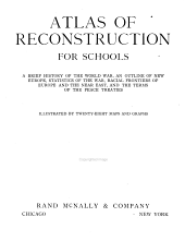Atlas of Reconstruction for Schools: A Brief History of the World War, an Outline of New Europe, Statistics of the War, Racial Frontiers of Europe and the Near East, and the Terms of the Peace Treaties