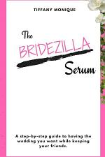 The Bridezilla Serum - A Step By Step Guide to Having the Wedding You Want While Keeping Your Friends.