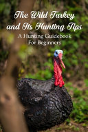The Wild Turkey and Its Hunting Tips PDF