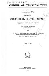 Volunteer and Conscription System: Hearings Before the Committee on Military Affairs, House of Representatives, Sixty-fifth Congress, First Session, on the Bill Authorizing the President to Increase Temporarily the Military Establishment of the United States. April 14, 1917