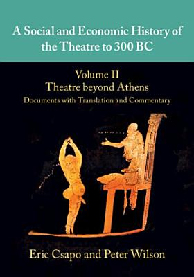 A Social and Economic History of the Theatre to 300 BC  Volume 2  Theatre beyond Athens  Documents with Translation and Commentary