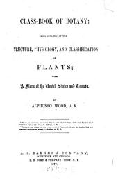 Class-book of Botany: Being Outlines of the Structure, Physiology, and Classification of Plants : with a Flora of the United States, and Canada