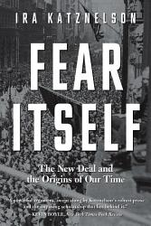 Fear Itself The New Deal And The Origins Of Our Time Book PDF