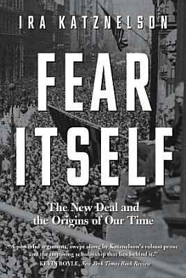 Fear Itself  The New Deal and the Origins of Our Time PDF