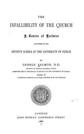 The Infallibility of the Church: A Course of Lectures Delivered in the Divinity School of the University of Dublin