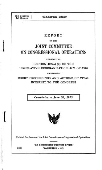 Report of the Joint Committee on Congressional Operations  Pursuant to Section 402 a  2  of the Legislative Reorganization Act of 1970 Identifying Court Proceedings and Actions of Vital Interest to the Congress  Cumulative to June 30  1973 PDF