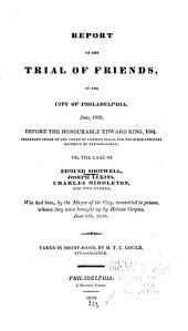 Report of the Trial of Friends in the City of Philadelphia, June, 1828, Before the Honorable Edward King, President Judge of the Court of Common Pleas, for the First Judicial District of Pennsylvania; Or, The Case of Edmund Shotwell, Joseph Lukins, Charles Middleton, & Two Others, who Had Been, by the Mayor of the City, Committed to Prison, Whence They Were Brought Up by Habeas Corpus, June 16th, 1828