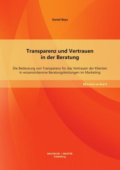 Transparenz und Vertrauen in der Beratung  Die Bedeutung von Transparenz f  r das Vertrauen der Klienten in wissensintensive Beratungsleistungen im Marketing PDF