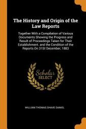 The History and Origin of the Law Reports: Together with a Compilation of Various Documents Shewing the Progress and Result of Proceedings Taken for Their Establishment. And the Condition of the Reports on the 31st December, 1883