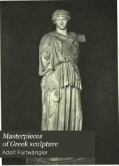 Masterpieces of Greek Sculpture: A Series of Essays on the History of Art, Volume 1
