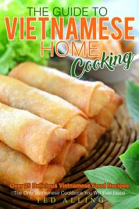 The Guide to Vietnamese Home Cooking   Over 25 Delicious Vietnamese Food Recipes Book