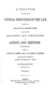 A Treatise Upon Some of the General Principles of the Law: Whether of a Legal, Or of an Equitable Nature : Including Their Relations and Application to Actions and Defenses in General : Whether in Courts of Common Law, Or Courts of Equity : and Equally Adapted to Courts Governed by Codes, Volume 5