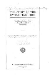 The Story of the Cattle Fever Tick; what Every Southern Child Should Know about Cattle Ticks: A Picture Book which Shows how the Fever Ticks Steal Milk, Meat and Money from Farmers and Kill Thousands of Their Cattle