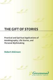 The Gift of Stories: Practical and Spiritual Applications of Autobiography, Life Stories, and Personal Mythmaking: Practical and Spiritual Applications of Autobiography, Life Stories, and Personal Mythmaking