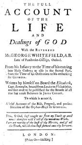 The Full Account of the Life and Dealings of God with ... G. W. ... from His Infancy to the Time of His Entering Into Holy Orders; as Also ... from the Time of His Ordination to His Embarking for Georgia. Written by Himself on Board the Elizabeth ... To which is Annex'd a Brief Account of the Rise, Progress, and Present Situation of the Orphan-House in Georgia