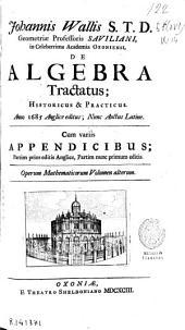 Johannis Wallis ... De algebra tractatus, historicus [et] practicus ... cum variis appendicibus ...: Operum Mathematicorum volumen alterum