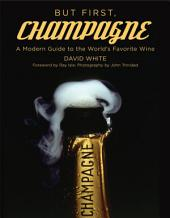 But First, Champagne: A Modern Guide to the World s Favorite Wine