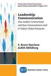 Leadership Communication: How Leaders Communicate and How Communicators Lead in the Today's Global Enterprise