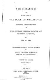 The dispatches of Field Marshall the Duke of Wellington: K. G. during his various campaigns in India, Denmark, Portugal, Spain, the Low Countries, and France. From 1799 to 1818, Volume 8