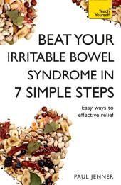 Beat Your Irritable Bowel Syndrome (IBS) in 7 Simple Steps: Practical ways to approach, manage and beat your IBS problem