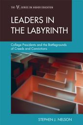 Leaders in the Labyrinth: College Presidents and the Battlegrounds of Creeds and Convictions