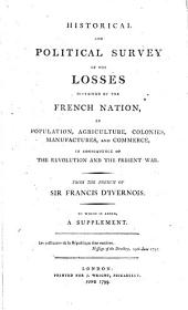 Tableau historique et politique des pertes que la révolution et la guerre ont causées. Historical and political survey of the losses sustained by the French nation, in population, agriculture, colonies, manufactures, and commerce, in consequence of the revolution and the present war. From the French ... To which is added, a supplement
