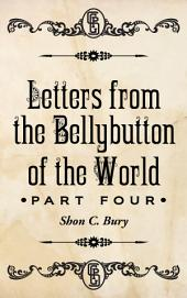 Letters from the Bellybutton of the World: Part Four