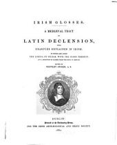 Irish Glosses: A Mediaeval Tract on Latin Declension, with Examples Explained in Irish. To which are Added the Lorica of Gildas, with the Gloss Thereon, and a Selection of Glosses from the Book of Armagh