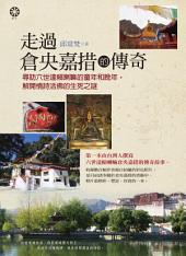 走過倉央嘉措的傳奇: 尋訪六世達賴喇嘛的童年和晚年,解開情詩活佛的生死之謎