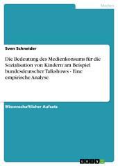 Die Bedeutung des Medienkonsums für die Sozialisation von Kindern am Beispiel bundesdeutscher Talkshows - Eine empirische Analyse