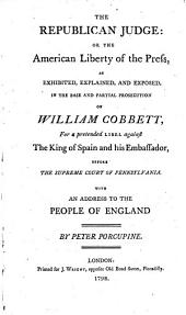 The Republican Judge: Or, the American Liberty of the Press, as Exhibited ... in the ... Prosecution of William Cobbett, for a Pretended Libel Against the King of Spain and His Embassador, Before the Supreme Court of Pennsylvania. With an Address to the People of England. By Peter Porcupine