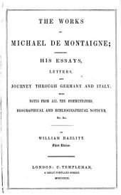 The Works of Michael de Montaigne: Comprising His Essays, Letters, and Journey Through Germany and Italy. With Notes from All the Commentators, Biographical and Bibliographical Notices &c., &c