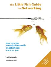 The Little Fish Guide to Networking: How to Make Word-of-Mouth Marketing Work for You