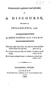 Unitarianism explained and defended, in a discourse on Acts xvii. 18-20 delivered in the Church of the Universalists, at Philadelphia, 1796