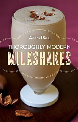 Thoroughly Modern Milkshakes  100 Thick and Creamy Shakes You Can Make At Home