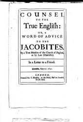 Counsel to the true English: or, A word of advice to the Jacobites. By a true member of the Church of England, as by law establish'd. In a letter to a friend