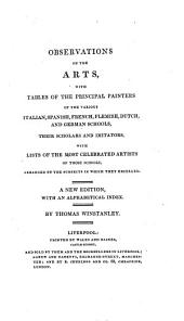 Observations on the Arts: With Tables of the Principal Painters of the Various Italian, Spanish, French, Flemish, Dutch, and German Schools, Their Scholars and Imitators, with Lives of the Most Celebrated Artists of Those Schools, Arranged by the Subjects in which They Excelled ...