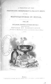A Treatise on the Progressive Improvement & Present State of the Manufactures in Metal: Tin, lead, copper & other metals