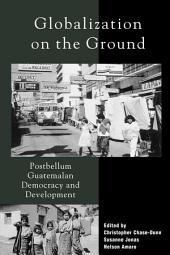 Globalization on the Ground: Postbellum Guatemalan Democracy and Development