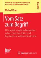 Vom Satz zum Begriff: Philosophisch-logische Perspektiven auf das Entdecken, Prüfen und Begründen im Mathematikunterricht