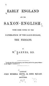 Early England and the Saxon-English: With Some Notes on the Father-stock of the Saxon-English, the Frisians