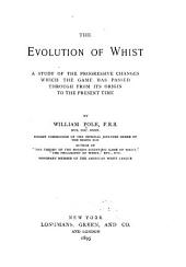 The Evolution of Whist: A Study of the Progressive Changes which the Game Has Passed Through from Its Origin to the Present Time