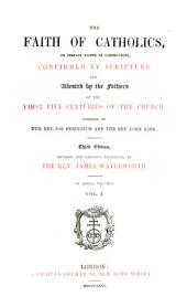 The Faith of Catholics: On Certain Points of Controversy, Confirmed by Scripture and Attested by the Fathers of the First Five Centuries of the Church, Volume 1