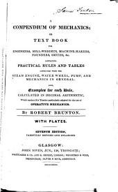 A Compendium of Mechanics, Or, Text Book for Engineers, Mill-wrights, Machine-makers, Founders, Smiths, &c: Containing Practical Rules and Tables Connected with the Steam Engine, Water Wheel, Pump, and Mechanics in General : Also, Examples for Each Rule, Calculated in Decimal Arithmetic, which Renders this Treatise Particulaly Adapted for the Use of Operative Mechanics
