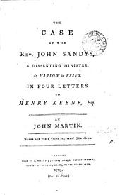 The Case of the Rev. John Sandys: A Dissenting Minister, at Harlow in Essex. In Four Letters to Henry Keene, Esq. By John Martin, Volume 11