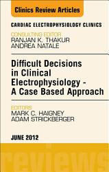 Difficult Decisions In Clinical Electrophysiology A Case Based Approach An Issue Of Cardiac Electrophysiology Clinics E Book Book PDF