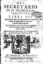 Del secretario di m. Francesco Sansouino, libri 7. Nel quale si mostra & insegna il modo di scriuer lettere acconciamente & con arte, in qual si voglia soggetto; ..