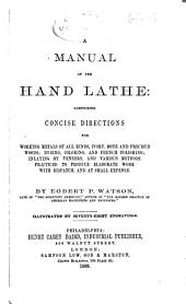 A Manual of the Hand Lathe: Comprising Concise Directions for Working Metals of All Kinds, Ivory, Bone and Precious Woods; Dyeing, Coloring, and French Polishing; Inlaying by Veneers, and Various Methods Practiced to Produce Elaborate Work with Dispatch, and at Small Expense