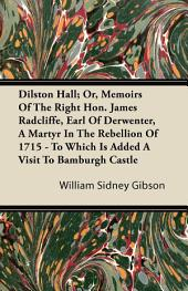 Dilston Hall; Or, Memoirs Of The Right Hon. James Radcliffe, Earl Of Derwenter, A Martyr In The Rebellion Of 1715 - To Which Is Added A Visit To Bamburgh Castle